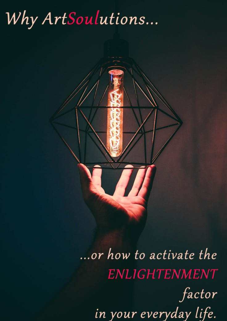 Why Artsoulutions how to activate the ENLIGHTENMENT factor in your everyday life.